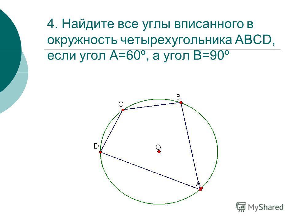 4. Найдите все углы вписанного в окружность четырехугольника АВСD, если угол А=60º, а угол В=90º