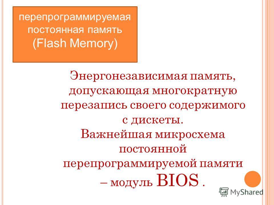 перепрограммируемая постоянная память (Flash Memory) Энергонезависимая память, допускающая многократную перезапись своего содержимого с дискеты. Важнейшая микросхема постоянной перепрограммируемой памяти – модуль BIOS.