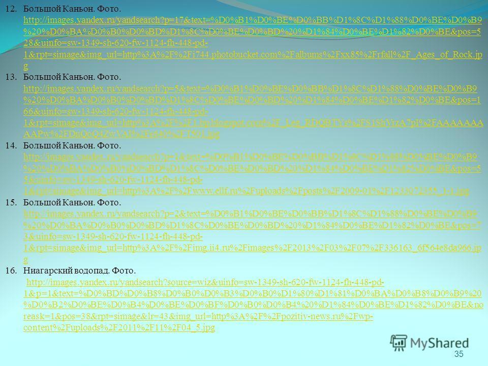35 12. Большой Каньон. Фото. http://images.yandex.ru/yandsearch?p=17&text=%D0%B1%D0%BE%D0%BB%D1%8C%D1%88%D0%BE%D0%B9 %20%D0%BA%D0%B0%D0%BD%D1%8C%D0%BE%D0%BD%20%D1%84%D0%BE%D1%82%D0%BE&pos=5 28&uinfo=sw-1349-sh-620-fw-1124-fh-448-pd- 1&rpt=simage&img_