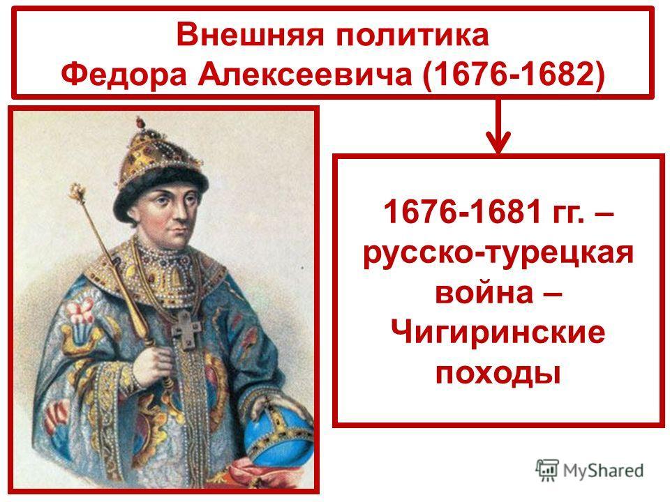 Внешняя политика Федора Алексеевича (1676-1682) 1676-1681 гг. – русско-турецкая война – Чигиринские походы