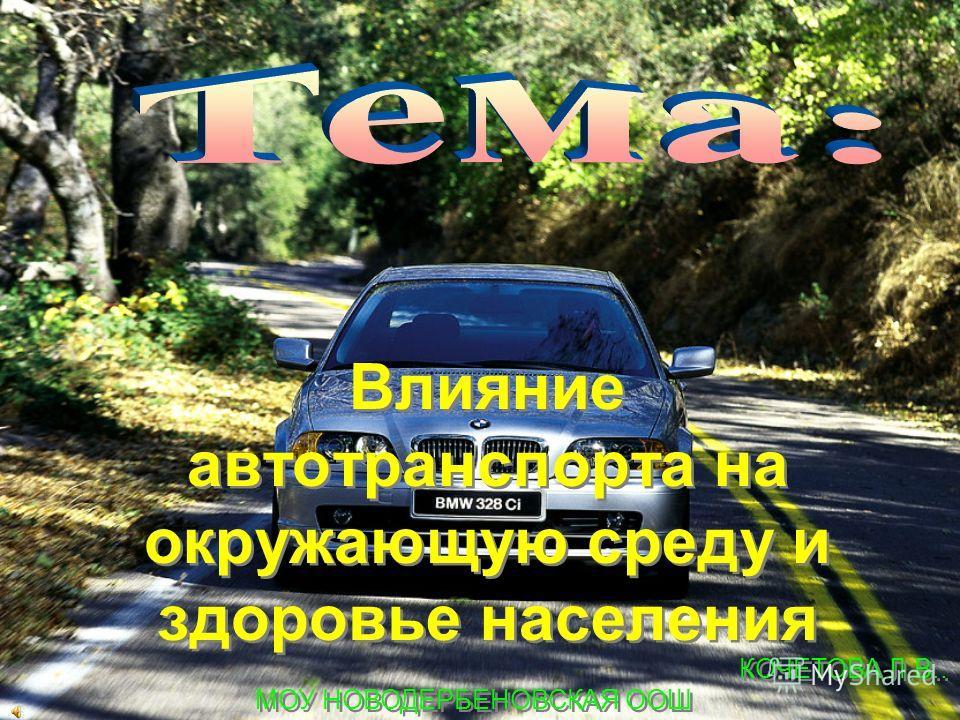 Влияние автотранспорта на окружающую среду и здоровье населения Влияние автотранспорта на окружающую среду и здоровье населения КОЧЕТОВА Л.В.. МОУ НОВОДЕРБЕНОВСКАЯ ООШ