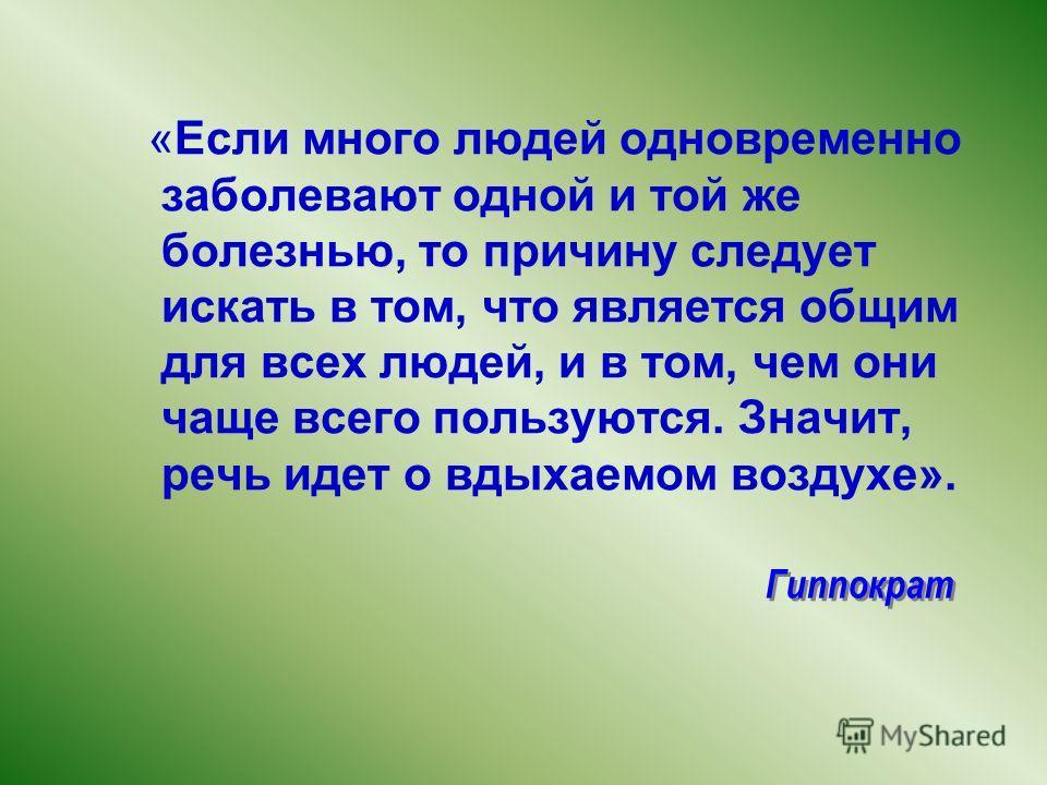 Гиппократ «Если много людей одновременно заболевают одной и той же болезнью, то причину следует искать в том, что является общим для всех людей, и в том, чем они чаще всего пользуются. Значит, речь идет о вдыхаемом воздухе».