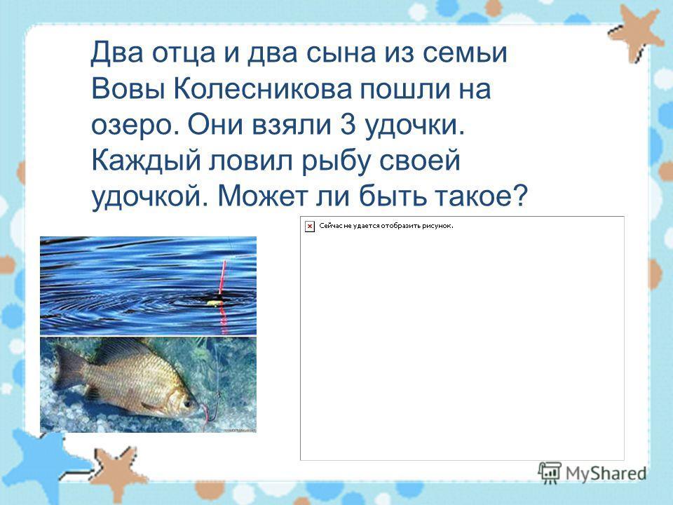 Два отца и два сына из семьи Вовы Колесникова пошли на озеро. Они взяли 3 удочки. Каждый ловил рыбу своей удочкой. Может ли быть такое?