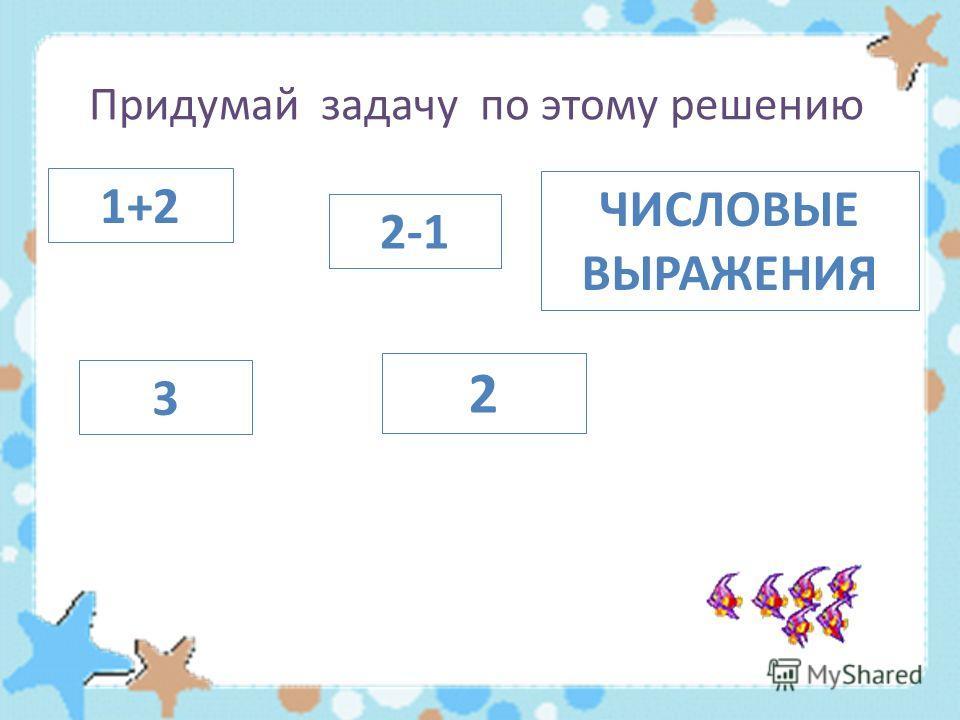 Придумай задачу по этому решению 1+2 2 ЧИСЛОВЫЕ ВЫРАЖЕНИЯ 3 2-1