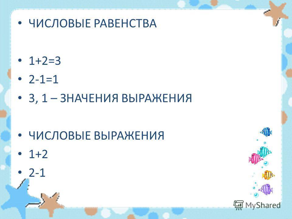 ЧИСЛОВЫЕ РАВЕНСТВА 1+2=3 2-1=1 3, 1 – ЗНАЧЕНИЯ ВЫРАЖЕНИЯ ЧИСЛОВЫЕ ВЫРАЖЕНИЯ 1+2 2-1