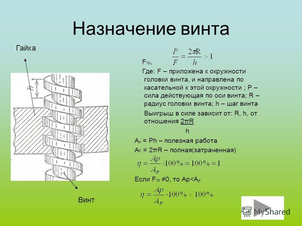 Назначение винта F тр, Где: F – приложена к окружности головки винта, и направлена по касательной к этой окружности ; P – сила действующая по оси винта; R – радиус головки винта; h – шаг винта Выигрыш в силе зависит от: R, h, от отношения 2πR h A p =