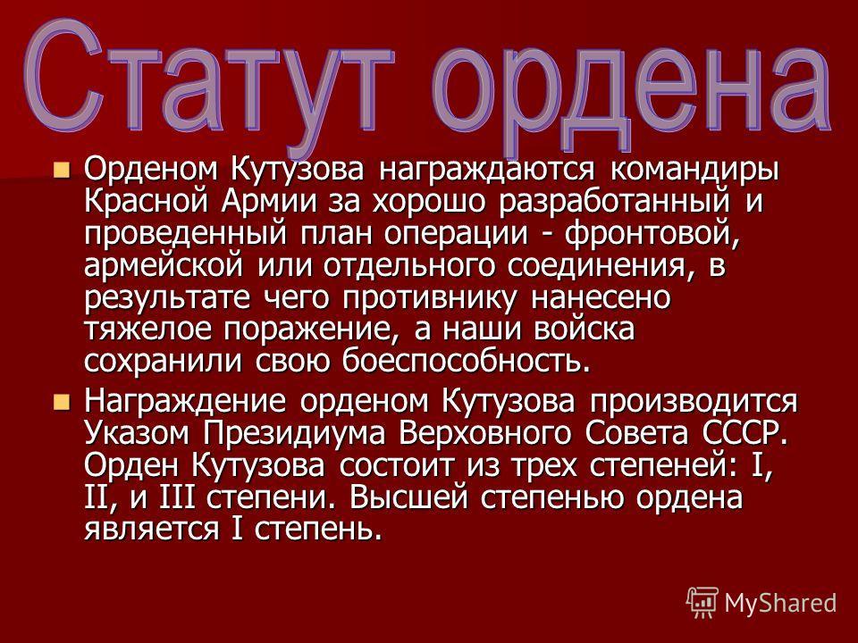 Орденом Кутузова награждаются командиры Красной Армии за хорошо разработанный и проведенный план операции - фронтовой, армейской или отдельного соединения, в результате чего противнику нанесено тяжелое поражение, а наши войска сохранили свою боеспосо