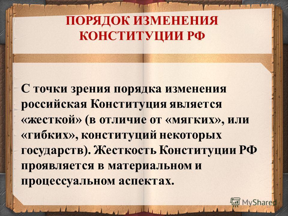 15 С точки зрения порядка изменения российская Конституция является «жесткой» (в отличие от «мягких», или «гибких», конституций некоторых государств). Жесткость Конституции РФ проявляется в материальном и процессуальном аспектах. ПОРЯДОК ИЗМЕНЕНИЯ КО