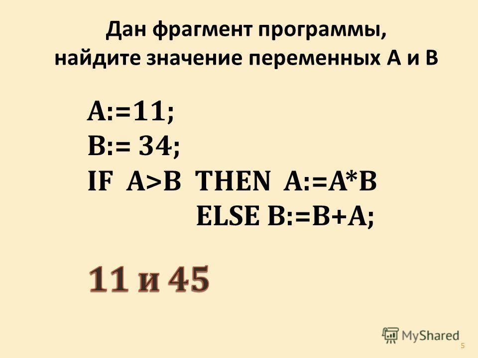 Дан фрагмент программы, найдите значение переменных А и В A:=11; B:= 34; IF A>B THEN A:=A*B ELSE B:=B+A; 5