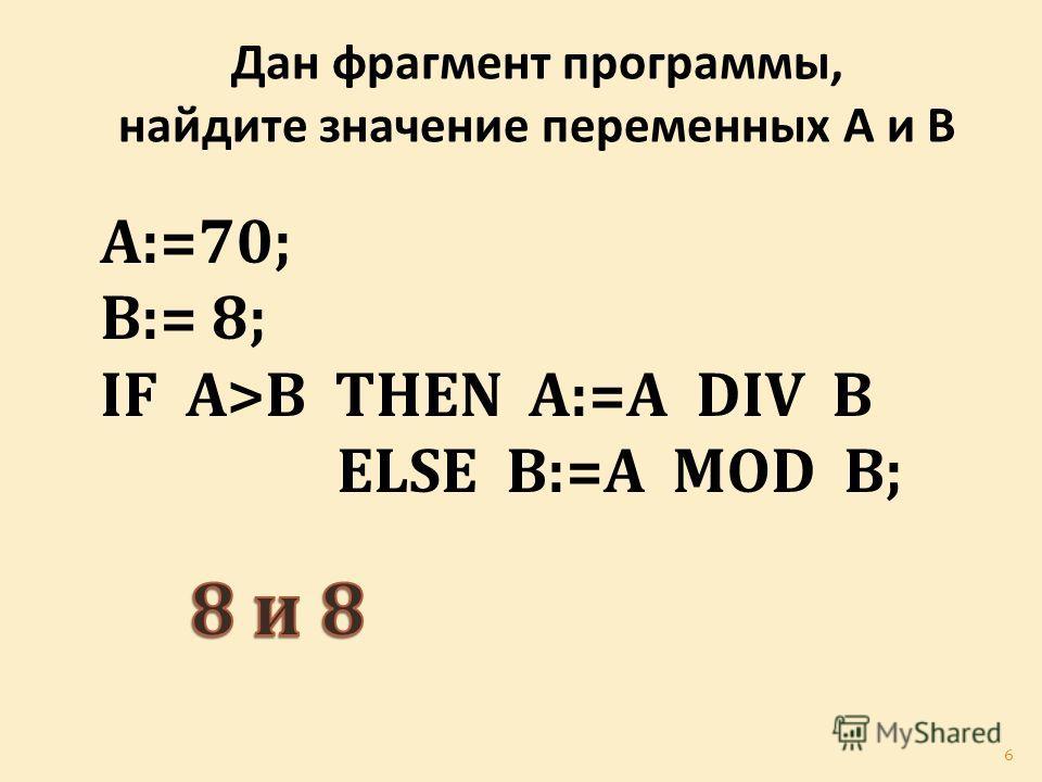 Дан фрагмент программы, найдите значение переменных А и В A:=70; B:= 8; IF A>B THEN A:=A DIV B ELSE B:=A MOD B; 6