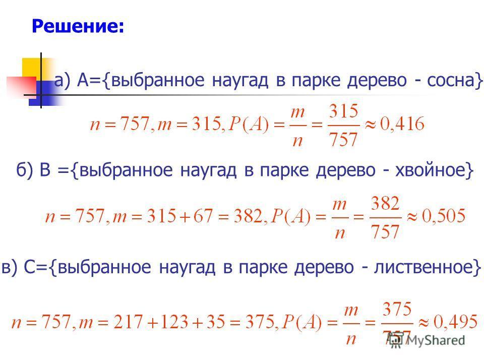 а) A={выбранное наугад в парке дерево - сосна} б) В ={выбранное наугад в парке дерево - хвойное} в) C={выбранное наугад в парке дерево - лиственное} Решение: