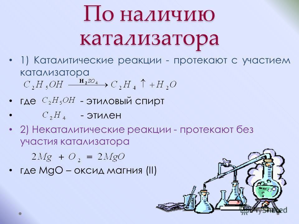 По наличию катализатора 1) Каталитические реакции - протекают с участием катализатора где - этиловый спирт - этилен 2) Некаталитические реакции - протекают без участия катализатора где MgO – оксид магния (II)
