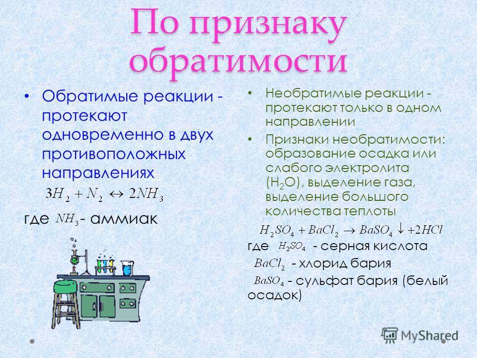 По признаку обратимости Необратимые реакции - протекают только в одном направлении Признаки необратимости: образование осадка или слабого электролита (Н 2 О), выделение газа, выделение большого количества теплоты где - серная кислота - хлорид бария -