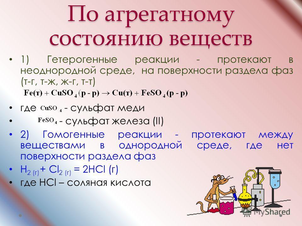 По агрегатному состоянию веществ 1) Гетерогенные реакции - протекают в неоднородной среде, на поверхности раздела фаз (т-г, т-ж, ж-г, т-т) где - сульфат меди - сульфат железа (II) 2) Гомогенные реакции - протекают между веществами в однородной среде,