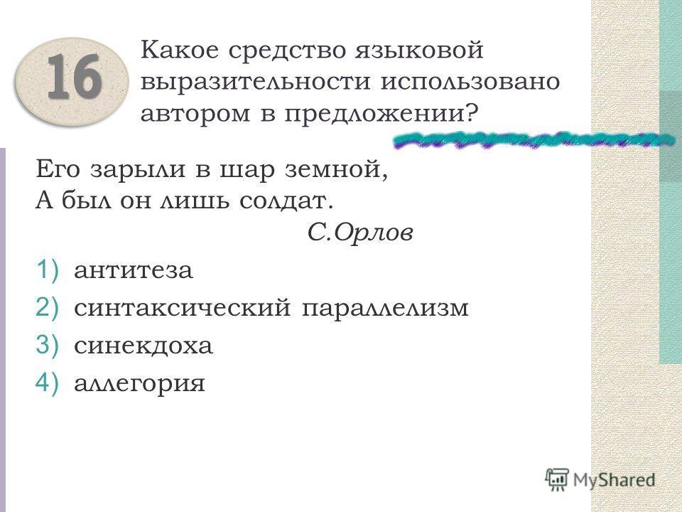 Какое средство языковой выразительности использовано автором в предложении? Его зарыли в шар земной, А был он лишь солдат. С.Орлов 1) антитеза 2) синтаксический параллелизм 3) синекдоха 4) аллегория 1616