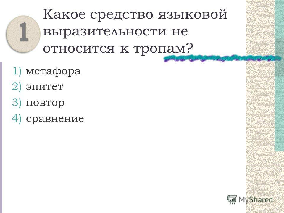 Какое средство языковой выразительности не относится к тропам? 1)метафора 2)эпитет 3)повтор 4)сравнение 11