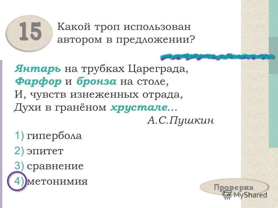 Какой троп использован автором в предложении? Янтарь на трубках Цареграда, Фарфор и бронза на столе, И, чувств изнеженных отрада, Духи в гранёном хрустале … А.С.Пушкин 1) гипербола 2) эпитет 3) сравнение 4) метонимия 1515 П проверка