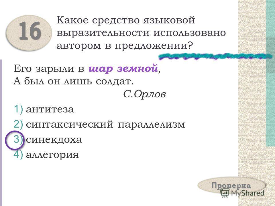 Какое средство языковой выразительности использовано автором в предложении? Его зарыли в шар земной, А был он лишь солдат. С.Орлов 1) антитеза 2) синтаксический параллелизм 3) синекдоха 4) аллегория 1616 П проверка