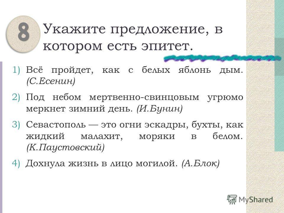 Укажите предложение, в котором есть эпитет. 1)Всё пройдет, как с белых яблонь дым. (С.Есенин) 2)Под небом мертвенно-свинцовым угрюмо меркнет зимний день. (И.Бунин) 3)Севастополь это огни эскадры, бухты, как жидкий малахит, моряки в белом. (К.Паустовс