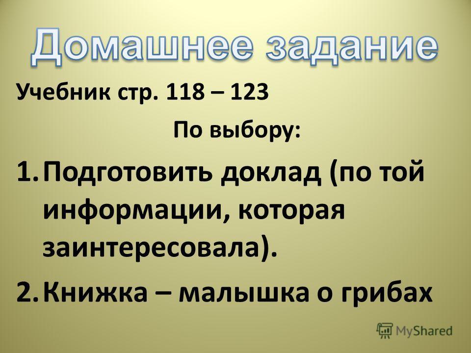 Учебник стр. 118 – 123 По выбору: 1. Подготовить доклад (по той информации, которая заинтересовала). 2. Книжка – малышка о грибах