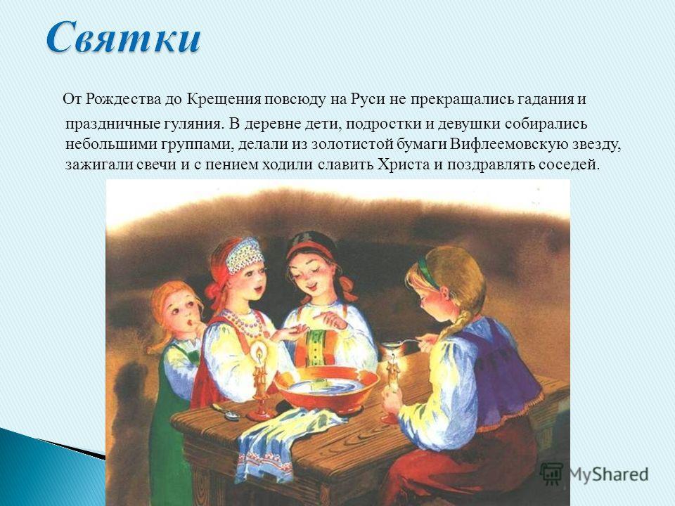 От Рождества до Крещения повсюду на Руси не прекращались гадания и праздничные гуляния. В деревне дети, подростки и девушки собирались небольшими группами, делали из золотистой бумаги Вифлеемовскую звезду, зажигали свечи и с пением ходили славить Хри