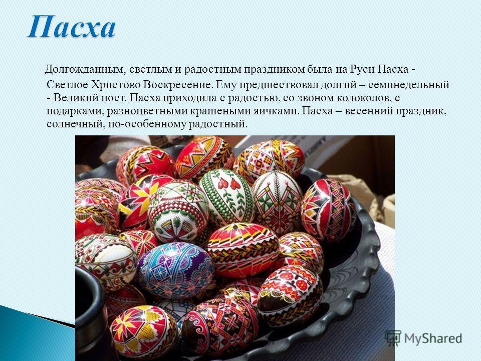Долгожданным, светлым и радостным праздником была на Руси Пасха - Светлое Христово Воскресение. Ему предшествовал долгий – семинедельный - Великий пост. Пасха приходила с радостью, со звоном колоколов, с подарками, разноцветными крашеными яичками. Па