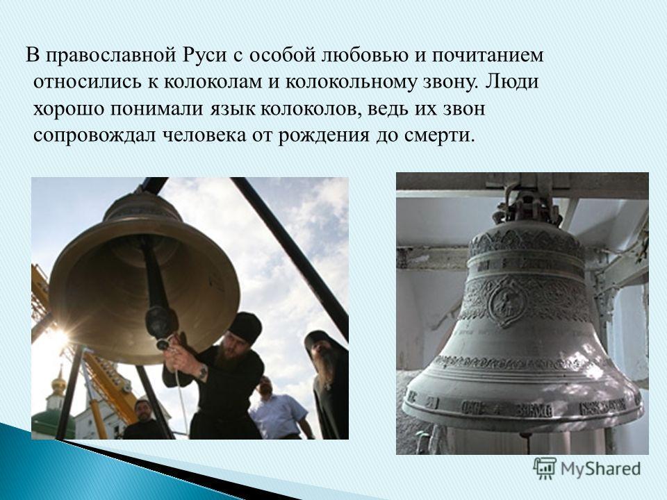 В православной Руси с особой любовью и почитанием относились к колоколам и колокольному звону. Люди хорошо понимали язык колоколов, ведь их звон сопровождал человека от рождения до смерти.