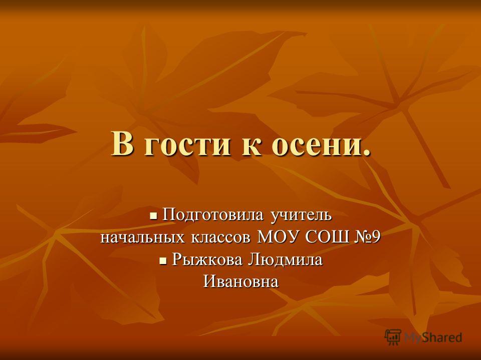 В гости к осени. П Подготовила учитель начальных классов МОУ СОШ 9 Р Рыжкова Людмила Ивановна