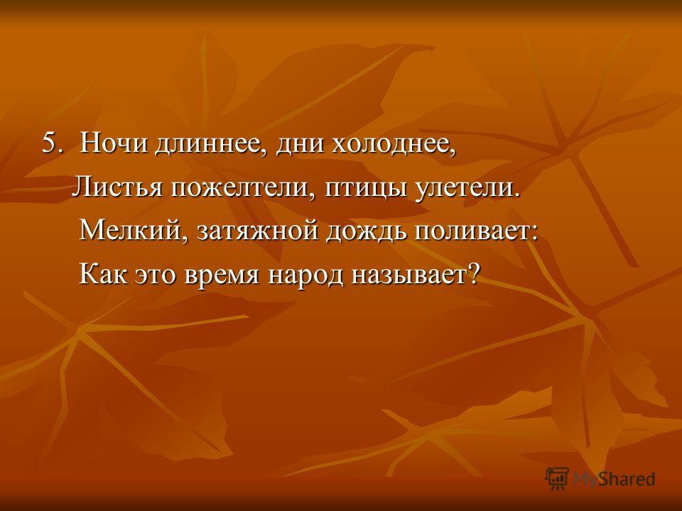 5. Ночи длиннее, дни холоднее, Листья пожелтели, птицы улетели. Листья пожелтели, птицы улетели. Мелкий, затяжной дождь поливает: Мелкий, затяжной дождь поливает: Как это время народ называет? Как это время народ называет?