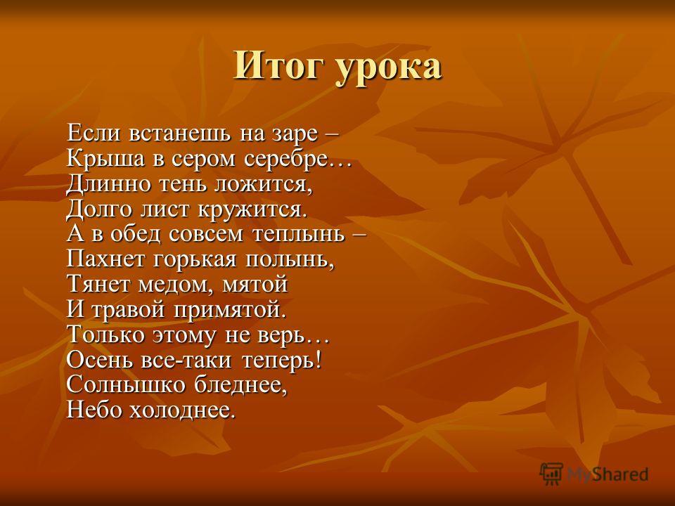 Итог урока Если встанешь на заре – Крыша в сером серебре… Длинно тень ложится, Долго лист кружится. А в обед совсем теплынь – Пахнет горькая полынь, Тянет медом, мятой И травой примятой. Только этому не верь… Осень все-таки теперь! Солнышко бледнее,