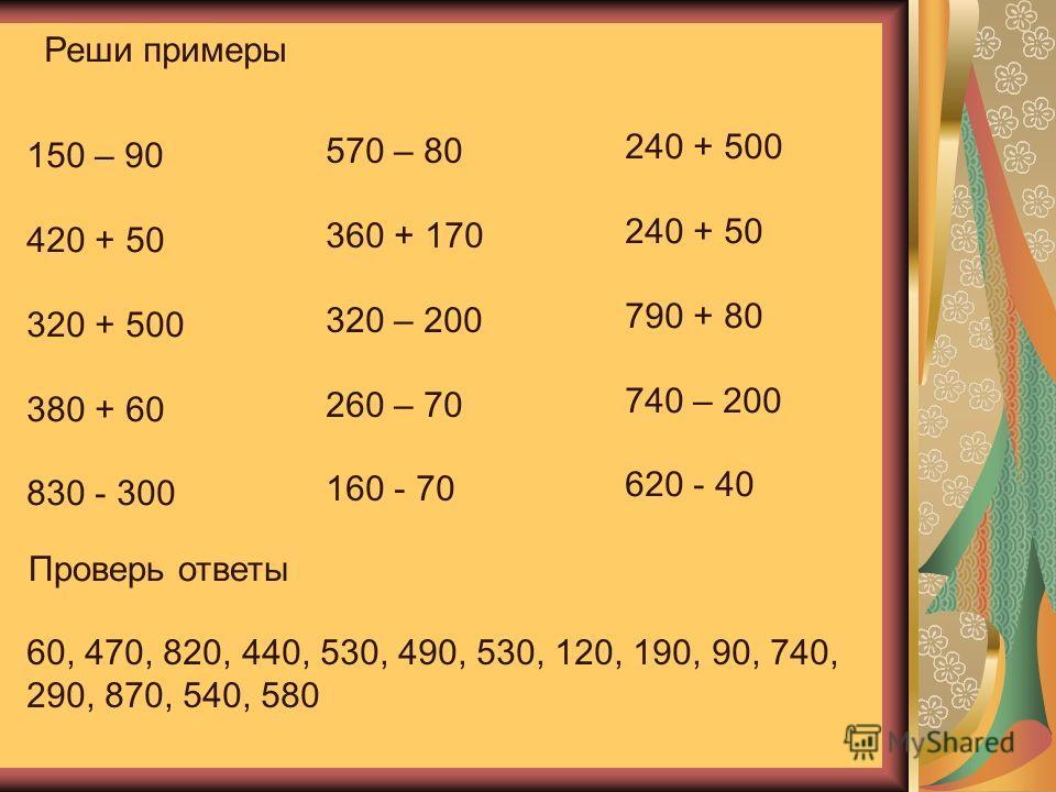 Реши примеры 150 – 90 420 + 50 320 + 500 380 + 60 830 - 300 570 – 80 360 + 170 320 – 200 260 – 70 160 - 70 240 + 500 240 + 50 790 + 80 740 – 200 620 - 40 Проверь ответы 60, 470, 820, 440, 530, 490, 530, 120, 190, 90, 740, 290, 870, 540, 580