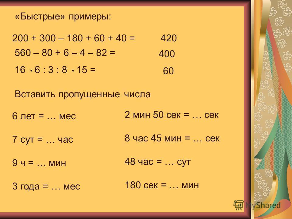«Быстрые» примеры: 200 + 300 – 180 + 60 + 40 = 560 – 80 + 6 – 4 – 82 = 16 6 : 3 : 8 15 = 420 400 60 Вставить пропущенные числа 6 лет = … мес 7 сут = … час 9 ч = … мин 3 года = … мес 2 мин 50 сек = … сек 8 час 45 мин = … сек 48 час = … сут 180 сек = …