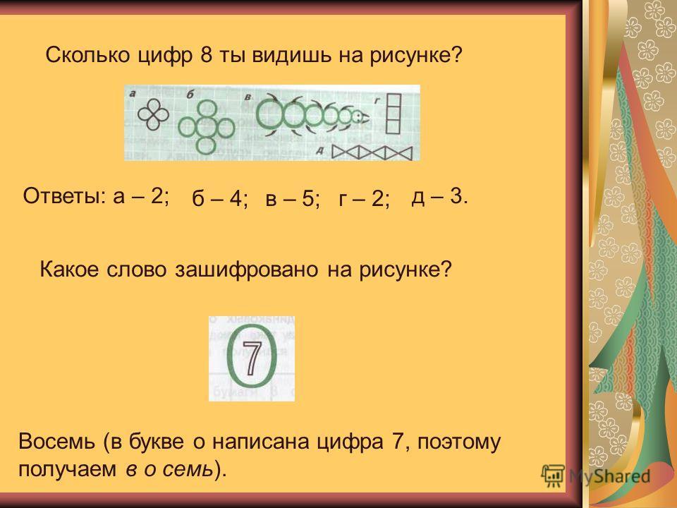 Сколько цифр 8 ты видишь на рисунке? Ответы: а – 2; б – 4;в – 5;г – 2; д – 3. Какое слово зашифровано на рисунке? Восемь (в букве о написана цифра 7, поэтому получаем в о семь).