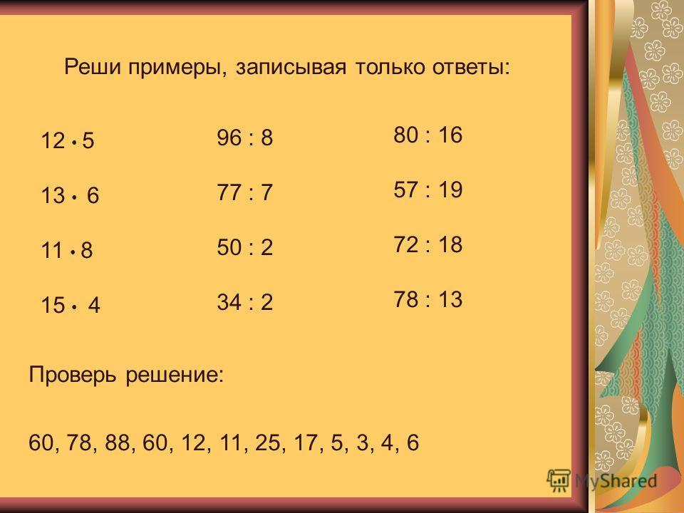 Реши примеры, записывая только ответы: 12 5 13 6 11 8 15 4 96 : 8 77 : 7 50 : 2 34 : 2 80 : 16 57 : 19 72 : 18 78 : 13 Проверь решение: 60, 78, 88, 60, 12, 11, 25, 17, 5, 3, 4, 6