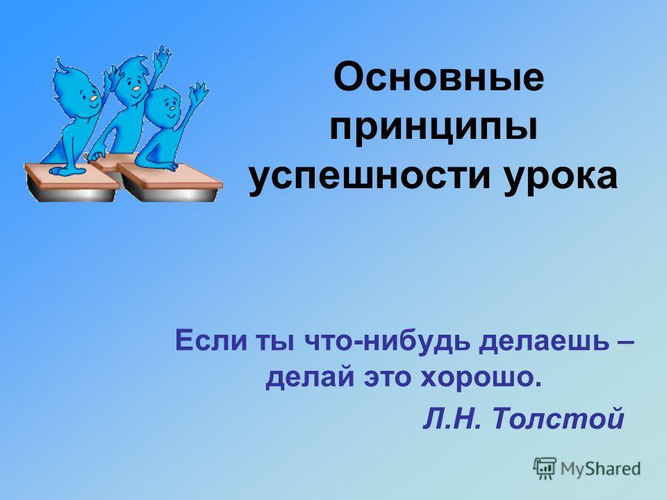 Основные принципы успешности урока Если ты что-нибудь делаешь – делай это хорошо. Л.Н. Толстой