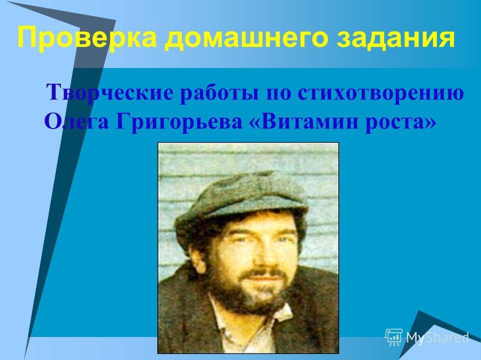 Проверка домашнего задания Творческие работы по стихотворению Олега Григорьева «Витамин роста»