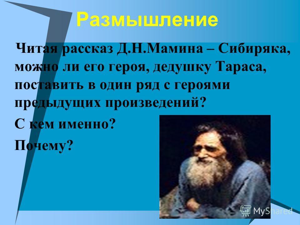 Размышление Читая рассказ Д.Н.Мамина – Сибиряка, можно ли его героя, дедушку Тараса, поставить в один ряд с героями предыдущих произведений? С кем именно? Почему?