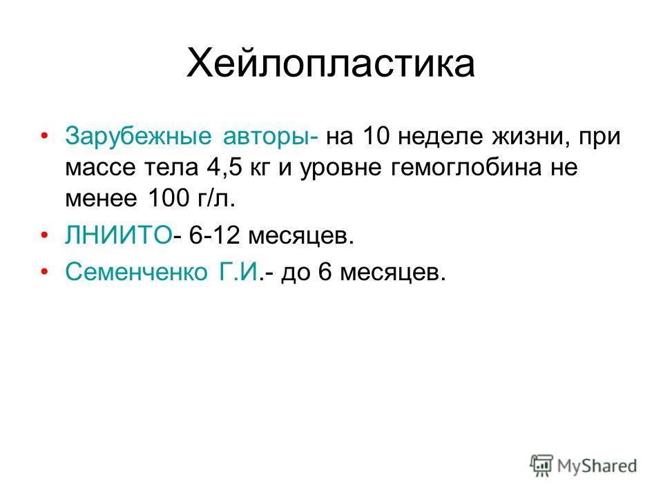 Хейлопластика Зарубежные авторы- на 10 неделе жизни, при массе тела 4,5 кг и уровне гемоглобина не менее 100 г/л. ЛНИИТО- 6-12 месяцев. Семенченко Г.И.- до 6 месяцев.