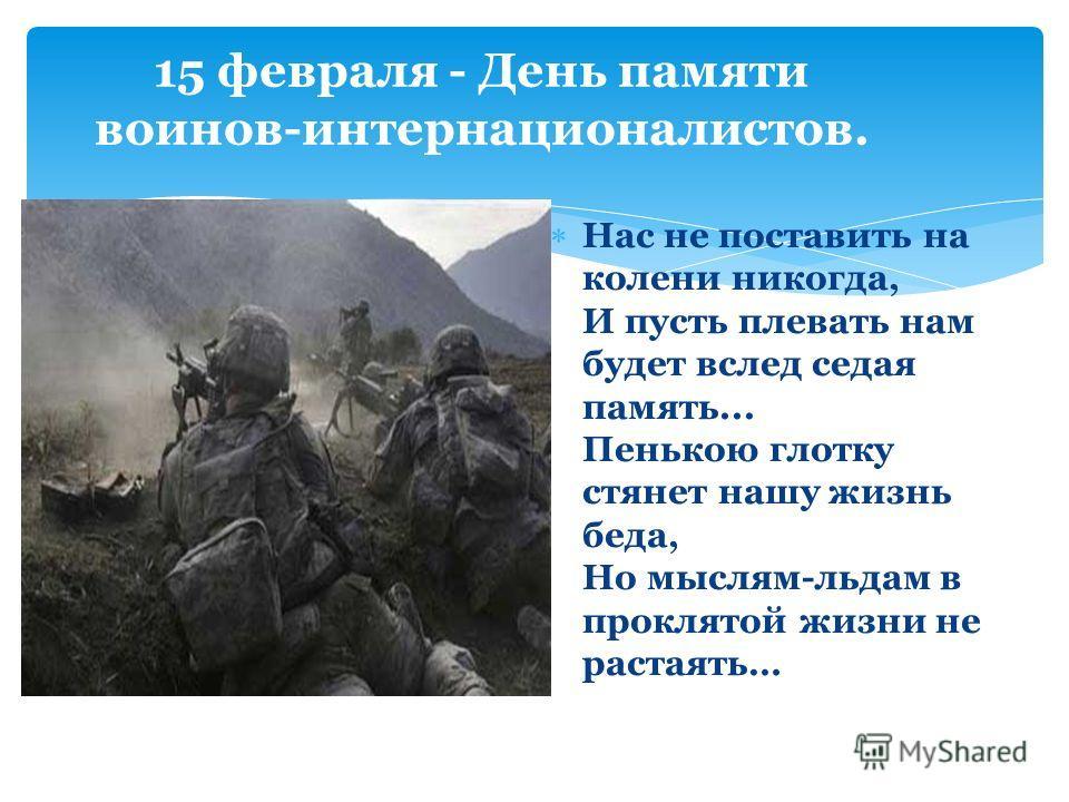15 февраля - День памяти воинов-интернационалистов. Нас не поставить на колени никогда, И пусть плевать нам будет вслед седая память... Пенькою глотку стянет нашу жизнь беда, Но мыслям-льдам в проклятой жизни не растаять…