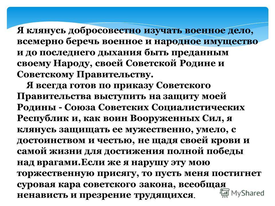 Я клянусь добросовестно изучать военное дело, всемерно беречь военное и народное имущество и до последнего дыхания быть преданным своему Народу, своей Советской Родине и Советскому Правительству. Я всегда готов по приказу Советского Правительства выс