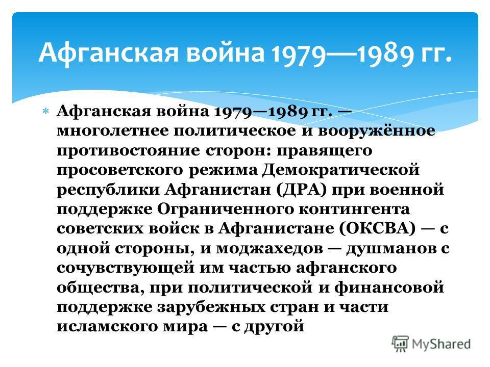 Афганская война 19791989 гг. многолетнее политическое и вооружённое противостояние сторон: правящего просоветского режима Демократической республики Афганистан (ДРА) при военной поддержке Ограниченного контингента советских войск в Афганистане (ОКСВА
