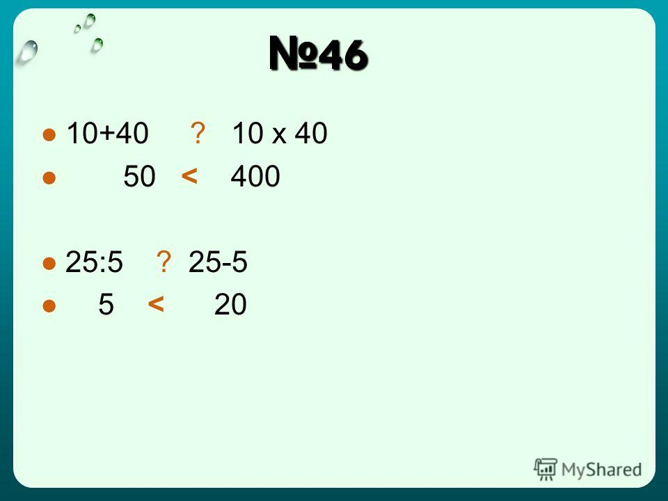46 46 10+40 ? 10 x 40 50 < 400 25:5 ? 25-5 5 < 20