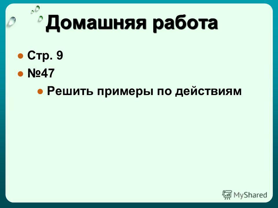 Домашняя работа Стр. 9 47 Решить примеры по действиям