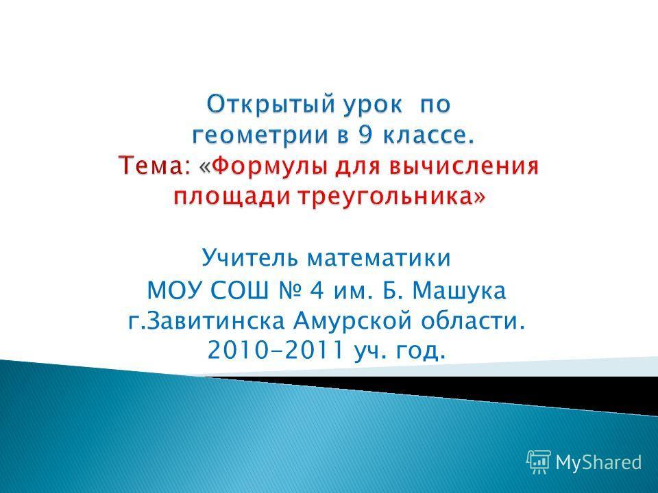 Учитель математики МОУ СОШ 4 им. Б. Машука г.Завитинска Амурской области. 2010-2011 уч. год.