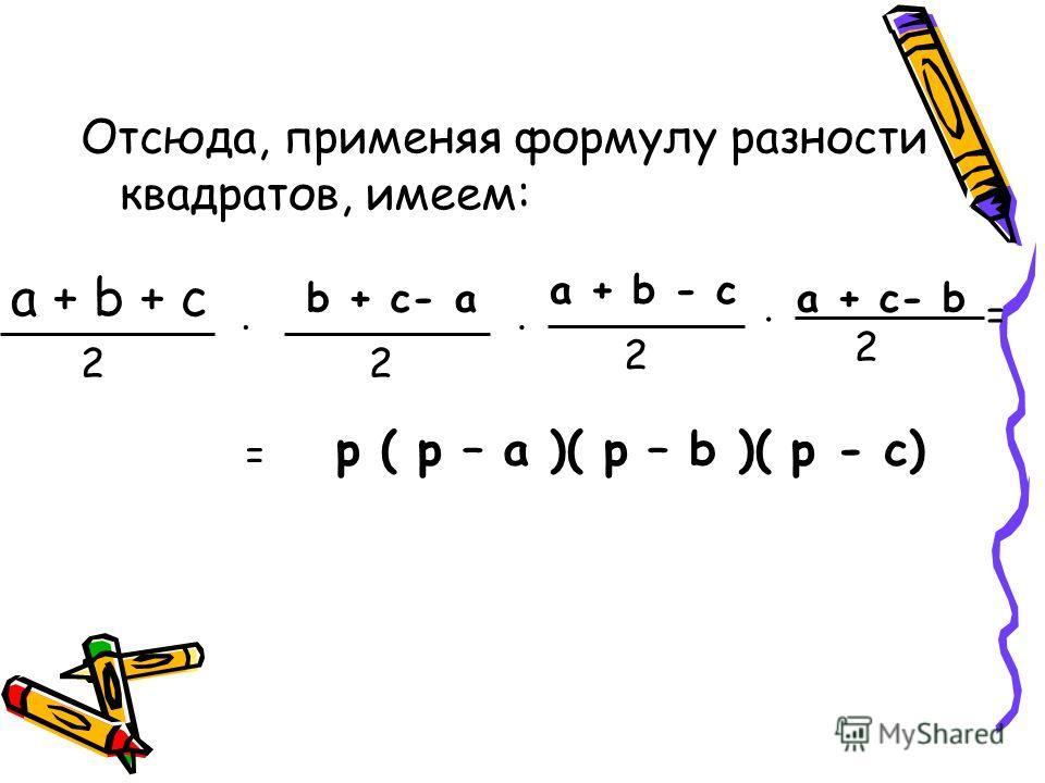 Отсюда, применяя формулу разности квадратов, имеем: a + b + c 2. b + c- a 2. a + b - c 2. a + c- b 2 = = p ( p – a )( p – b )( p - c)