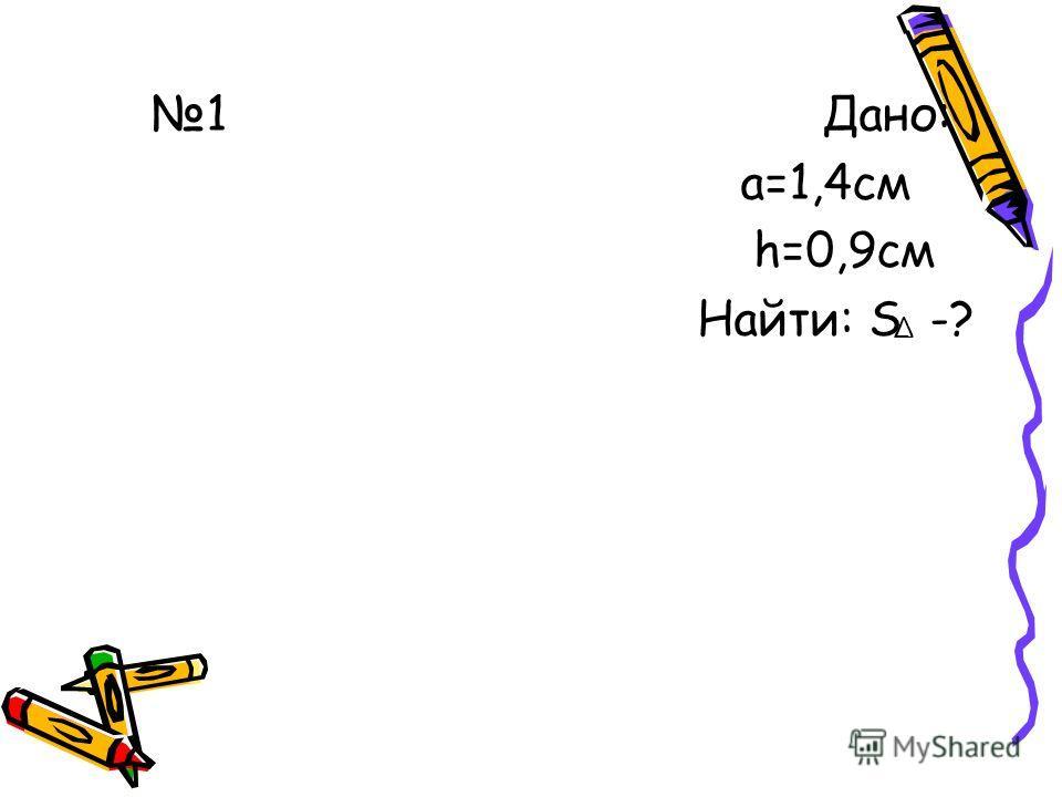 1 Дано: а=1,4 см h=0,9 см Найти: S -?