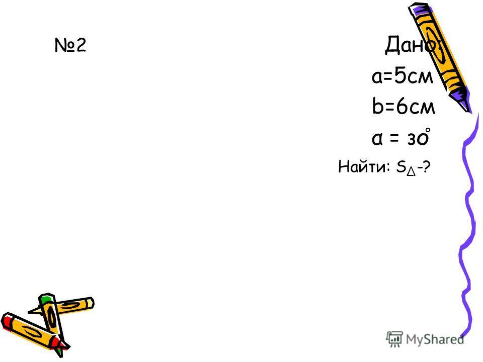 2 Дано: а=5 см b=6 см α = за ° Найти: S -?