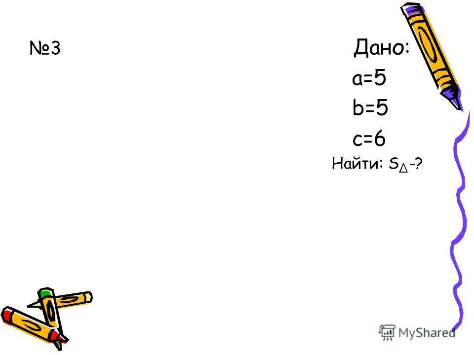 3 Дано: а=5 b=5 с=6 Найти: S -?
