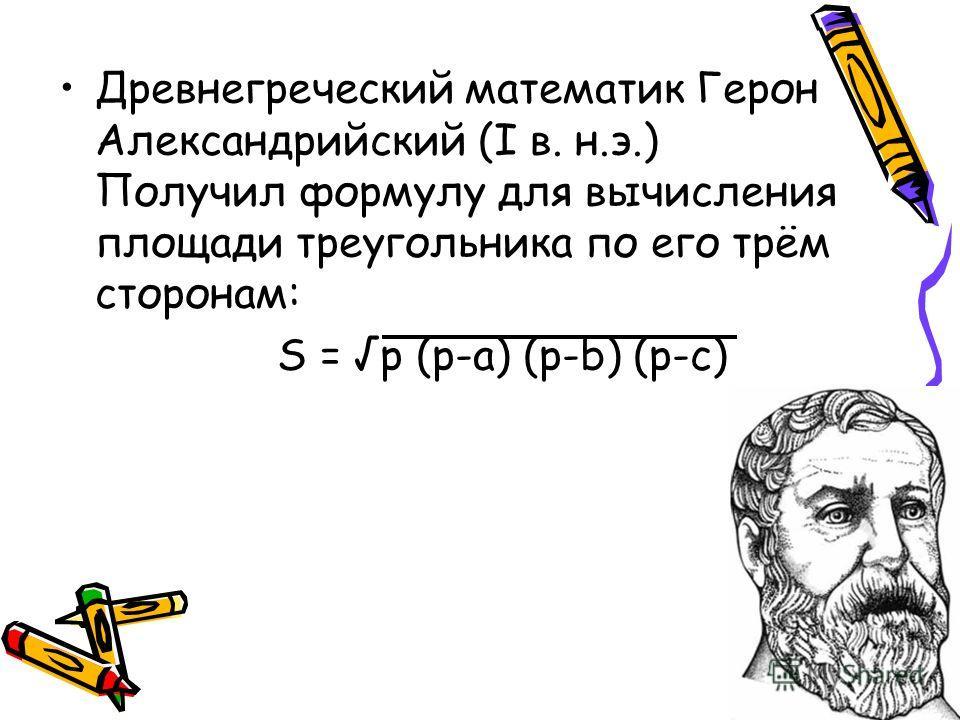 Древнегреческий математик Герон Александрийский (I в. н.э.) Получил формулу для вычисления площади треугольника по его трём сторонам: S = p (p-a) (p-b) (p-c)