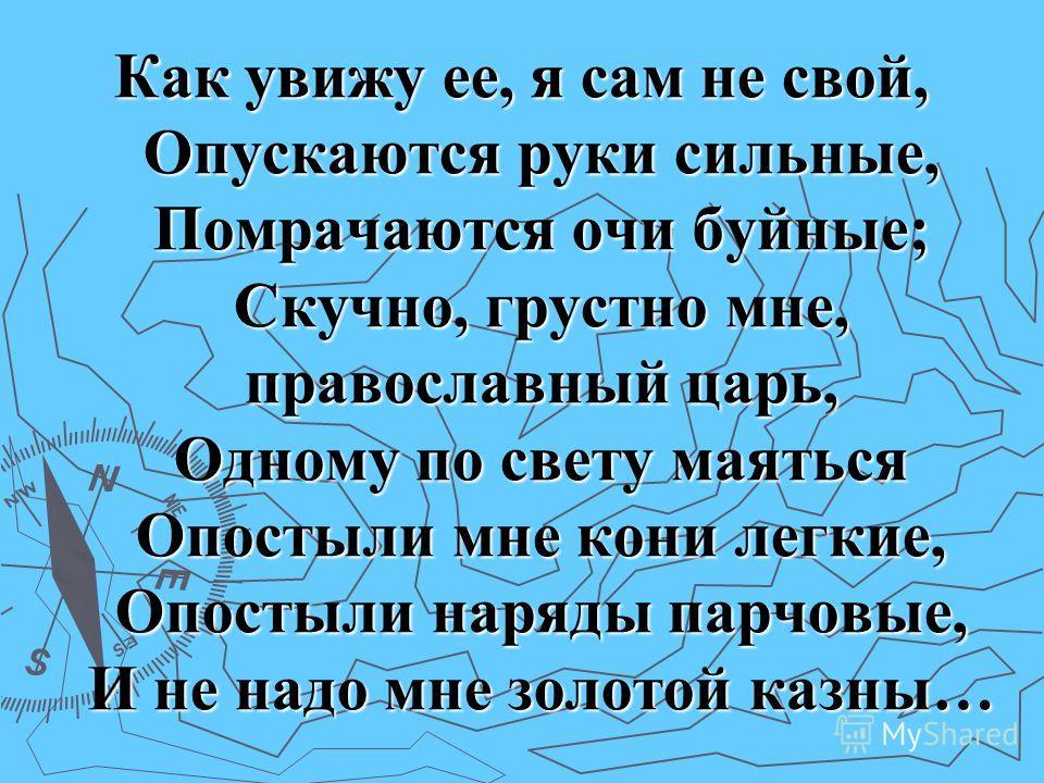 Как увижу ее, я сам не свой, Опускаются руки сильные, Помрачаются очи буйные; Скучно, грустно мне, православный царь, Одному по свету маяться Опостыли мне кони легкие, Опостыли наряды парчовые, И не надо мне золотой казны…